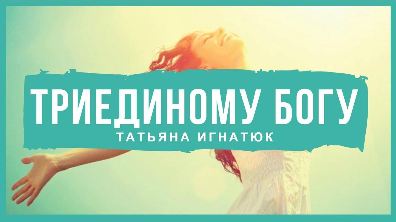 Триединому Богу - Татьяна Игнатюк